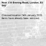 Checked location 24th January 2020 items have already been removed. -238 Evering Road, London, E5 8AJ