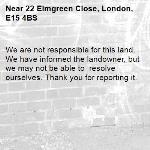 We are not responsible for this land. We have informed the landowner, but we may not be able to  resolve ourselves. Thank you for reporting it.-22 Elmgreen Close, London, E15 4BS