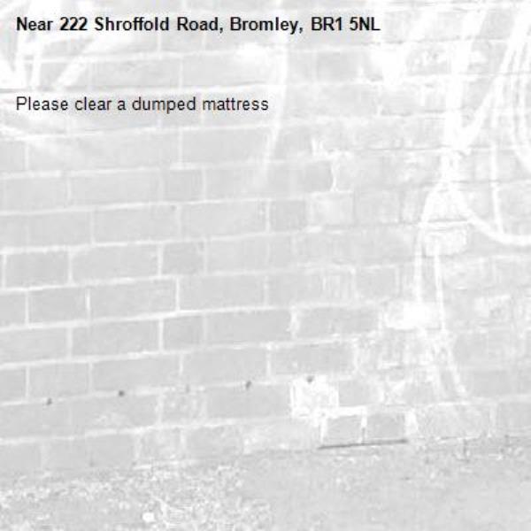 Please clear a dumped mattress-222 Shroffold Road, Bromley, BR1 5NL