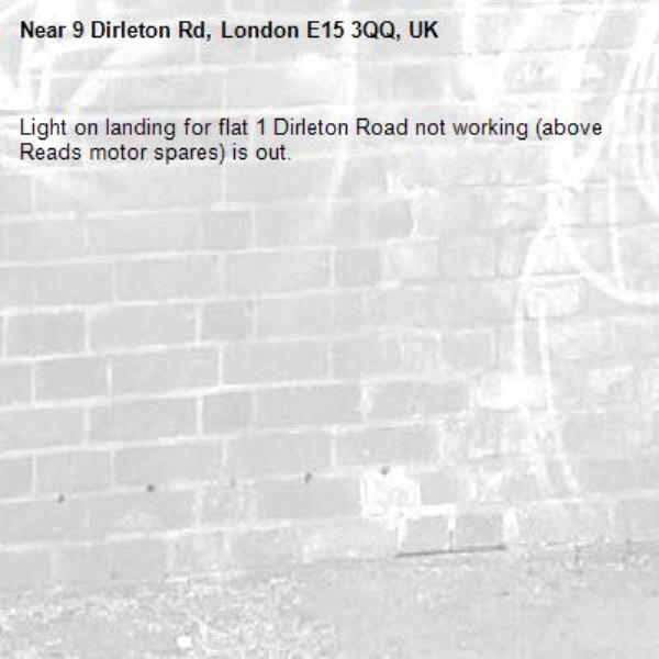 Light on landing for flat 1 Dirleton Road not working (above Reads motor spares) is out.  -9 Dirleton Rd, London E15 3QQ, UK