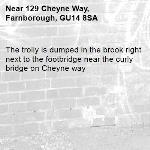 The trolly is dumped in the brook right next to the footbridge near the curly bridge on Cheyne way-129 Cheyne Way, Farnborough, GU14 8SA