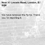 We have removed the fly-tip. Thank you for reporting it.-93 Lincoln Road, London, E7 8QN