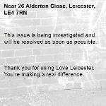 This issue is being investigated and will be resolved as soon as possible.      Thank you for using Love Leicester. You're making a real difference. -26 Alderton Close, Leicester, LE4 7RN