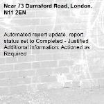 Automated report update, report status set to Completed - Justified Additional information: Actioned as Required -73 Durnsford Road, London, N11 2EN