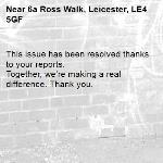 This issue has been resolved thanks to your reports. Together, we're making a real difference. Thank you. -6a Ross Walk, Leicester, LE4 5GF