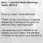 Enquiry closed : Good Afternoon  Thank you for your enquiry in regards to planting of shrubs on the green at lime kiln road, mannings heath.  I am emailing you in regards to the enquiry you put in about the planting of shrubs on the green by a resident at lime kiln road.  Please be advised that I have attached a copy of our guidance for these situation to this email for you to see and please follow the link below in regards to how to apply to plant these. Once these processes have been followed it will come through to the correct department for action.   https://www.westsussex.gov.uk/roads-and-travel/highway-licences/planting-licence/  Regards  Ryan Bowyer  Highway Steward -1 Lime Kiln Road, Mannings Heath, RH13 6