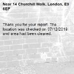 Thank you for your report. The location was checked on 07/12/2019 and area had been cleared. -14 Churchill Walk, London, E9 6EP