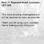 This issue is being investigated and will be resolved as soon as possible. 	 Thank you for using Love Leicester. You're making a real difference. -37 Raymond Road, Leicester, LE3 2AS