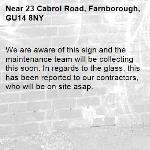 We are aware of this sign and the maintenance team will be collecting this soon. In regards to the glass, this has been reported to our contractors, who will be on site asap. -23 Cabrol Road, Farnborough, GU14 8NY