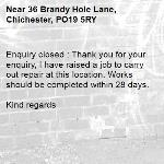 Enquiry closed : Thank you for your enquiry, I have raised a job to carry out repair at this location. Works should be completed within 28 days.  Kind regards-36 Brandy Hole Lane, Chichester, PO19 5RY