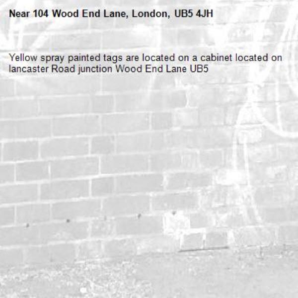 Yellow spray painted tags are located on a cabinet located on lancaster Road junction Wood End Lane UB5 -104 Wood End Lane, London, UB5 4JH
