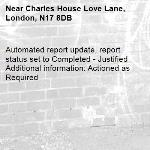 Automated report update, report status set to Completed - Justified Additional information: Actioned as Required -Charles House Love Lane, London, N17 8DB