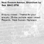 Enquiry closed : Thanks for your enquiry. 28-day pothole repair raised. Regards, West Sussex Highways.-Eastern Avenue, Shoreham by Sea, BN43 6PW