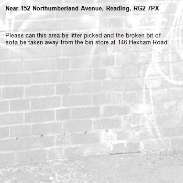 Please can this area be litter picked and the broken bit of sofa be taken away from the bin store at 146 Hexham Road -152 Northumberland Avenue, Reading, RG2 7PX