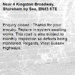 Enquiry closed : Thanks for your enquiry. Repairs in system awaiting works. This road is also subject to monthly inspection so defects being monitored. Regards, West Sussex Highways.-4 Kingston Broadway, Shoreham by Sea, BN43 6TE