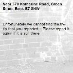 Unfortunately we cannot find the fly-tip that you reported – Please report it again if it is still there-370 Katherine Road, Green Street East, E7 8NW