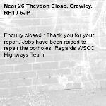Enquiry closed : Thank you for your report. Jobs have been raised to repair the potholes. Regards WSCC Highways Team.-26 Theydon Close, Crawley, RH10 6JP
