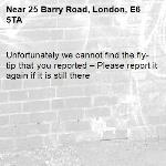 Unfortunately we cannot find the fly-tip that you reported – Please report it again if it is still there-25 Barry Road, London, E6 5TA