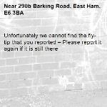 Unfortunately we cannot find the fly-tip that you reported – Please report it again if it is still there-290b Barking Road, East Ham, E6 3BA