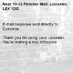 E-mail response sent directly to Customer  Thank you for using Love Leicester. You're making a real difference.  -10-12 Fletcher Mall, Leicester, LE4 1DG