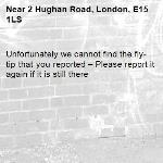 Unfortunately we cannot find the fly-tip that you reported – Please report it again if it is still there-2 Hughan Road, London, E15 1LS