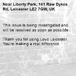 This issue is being investigated and will be resolved as soon as possible.  Thank you for using Love Leicester. You're making a real difference.-Liberty Park, 101 Raw Dykes Rd, Leicester LE2 7GW, UK