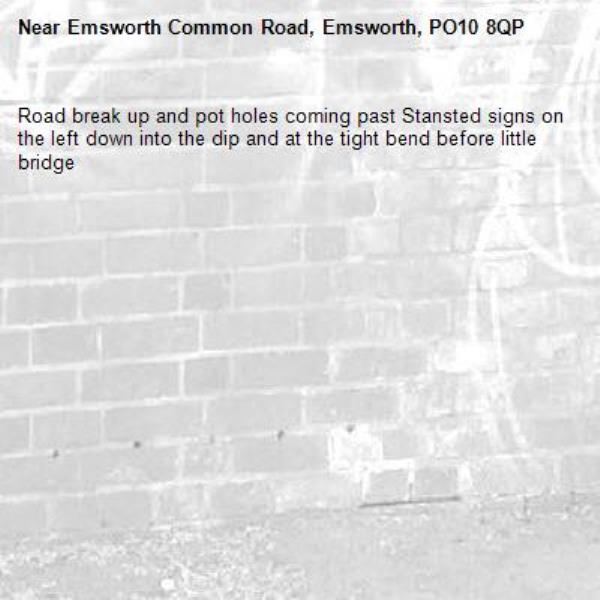 Road break up and pot holes coming past Stansted signs on the left down into the dip and at the tight bend before little bridge-Emsworth Common Road, Emsworth, PO10 8QP