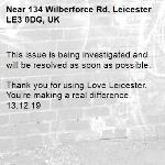 This issue is being investigated and will be resolved as soon as possible.  Thank you for using Love Leicester. You're making a real difference. 13.12.19-134 Wilberforce Rd, Leicester LE3 0DG, UK