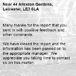 Many thanks for the report that you sent in with positive feedback and other comments.  We have closed the report and the information has been passed on to the appropriate manager.  We appreciate you taking time to contact us on this matter.  Thank you for using Love Leicester -44 Allexton Gardens, Leicester, LE3 6LA