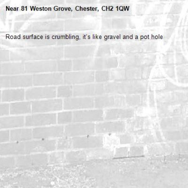 Road surface is crumbling, it's like gravel and a pot hole -81 Weston Grove, Chester, CH2 1QW