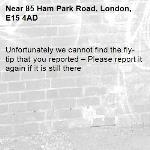 Unfortunately we cannot find the fly-tip that you reported – Please report it again if it is still there-85 Ham Park Road, London, E15 4AD