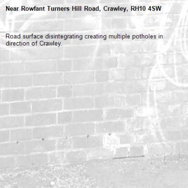 Road surface disintegrating creating multiple potholes in direction of Crawley.-Rowfant Turners Hill Road, Crawley, RH10 4SW