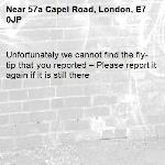 Unfortunately we cannot find the fly-tip that you reported – Please report it again if it is still there-57a Capel Road, London, E7 0JP