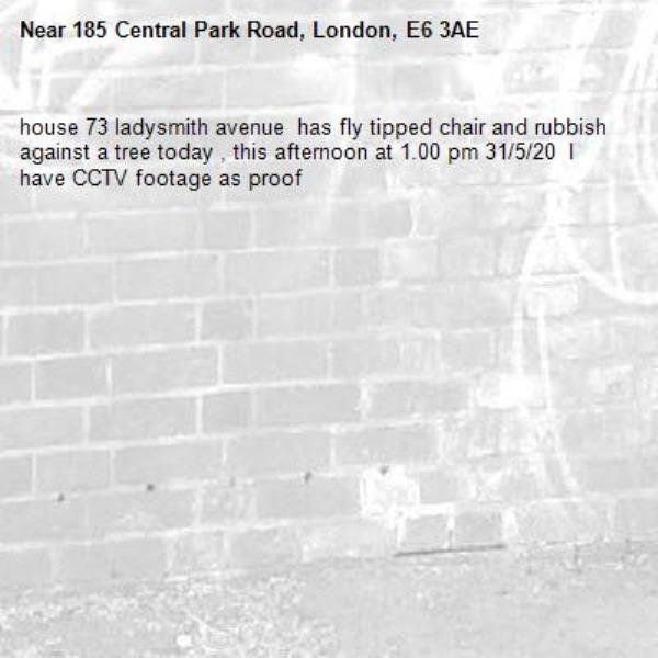house 73 ladysmith avenue  has fly tipped chair and rubbish against a tree today , this afternoon at 1.00 pm 31/5/20  I have CCTV footage as proof -185 Central Park Road, London, E6 3AE