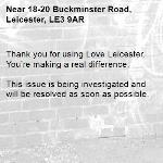 Thank you for using Love Leicester. You're making a real difference.  This issue is being investigated and will be resolved as soon as possible. -18-20 Buckminster Road, Leicester, LE3 9AR