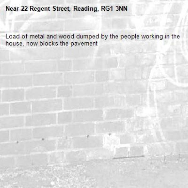 Load of metal and wood dumped by the people working in the house, now blocks the pavement -22 Regent Street, Reading, RG1 3NN