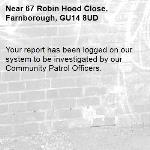 Your report has been logged on our system to be investigated by our Community Patrol Officers.-67 Robin Hood Close, Farnborough, GU14 8UD