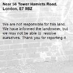 We are not responsible for this land. We have informed the landowner, but we may not be able to  resolve ourselves. Thank you for reporting it.-56 Tower Hamlets Road, London, E7 9BZ