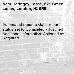 Automated report update, report status set to Completed - Justified Additional information: Actioned as Required -Haringey Lodge, 621 Green Lanes, London, N8 0RE