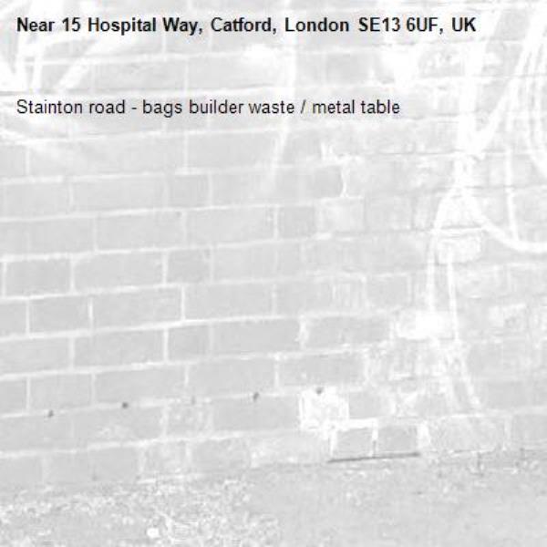 Stainton road - bags builder waste / metal table-15 Hospital Way, Catford, London SE13 6UF, UK