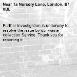 Further investigation is underway to resolve the issue by our waste collection Service. Thank you for reporting it.-1a Nursery Lane, London, E7 8BL