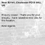 Enquiry closed : Thank you for your enquiry, I have raised several jobs for this location.  Kind regards-B2141, Chichester PO18 9HU, UK