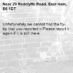 Unfortunately we cannot find the fly-tip that you reported – Please report it again if it is still there-29 Redclyffe Road, East Ham, E6 1DT