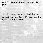 Unfortunately we cannot find the fly-tip that you reported – Please report it again if it is still there-71 Roman Road, London, E6 3RY