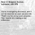 We're investigating this issue, and it will be resolved as soon as possible. Thank you for using Love Leicester. Your reports are making a real difference. -55 Belgrave Avenue, Leicester, LE4 5PE