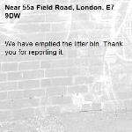 We have emptied the litter bin. Thank you for reporting it.-55a Field Road, London, E7 9DW