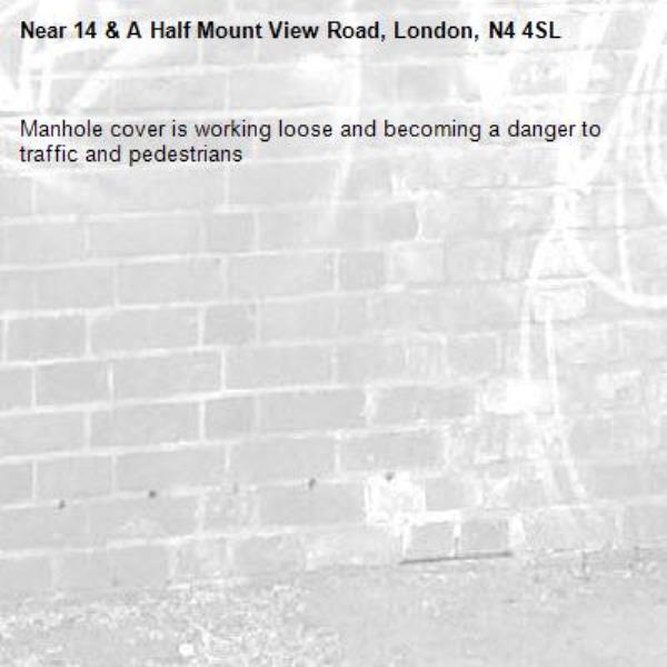 Manhole cover is working loose and becoming a danger to traffic and pedestrians-14 & A Half Mount View Road, London, N4 4SL