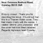 Enquiry closed : Thank you for reporting this issue.  I found out that this is a Thames Water cover. They had made it safe with the cones.  I visited  Steers Lane yesterday  and the cover has now been repaired.  Regards highways team Crawley-Oaktrees Radford Road, Crawley, RH10 3NR