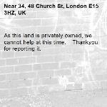 As this land is privately owned, we cannot help at this time. Thankyou for reporting it.-34, 48 Church St, London E15 3HZ, UK