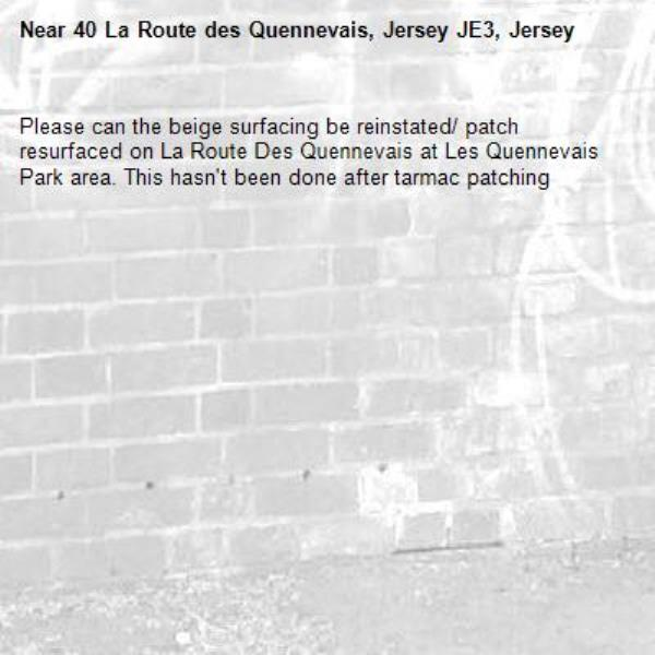 Please can the beige surfacing be reinstated/ patch resurfaced on La Route Des Quennevais at Les Quennevais Park area. This hasn't been done after tarmac patching-40 La Route des Quennevais, Jersey JE3, Jersey